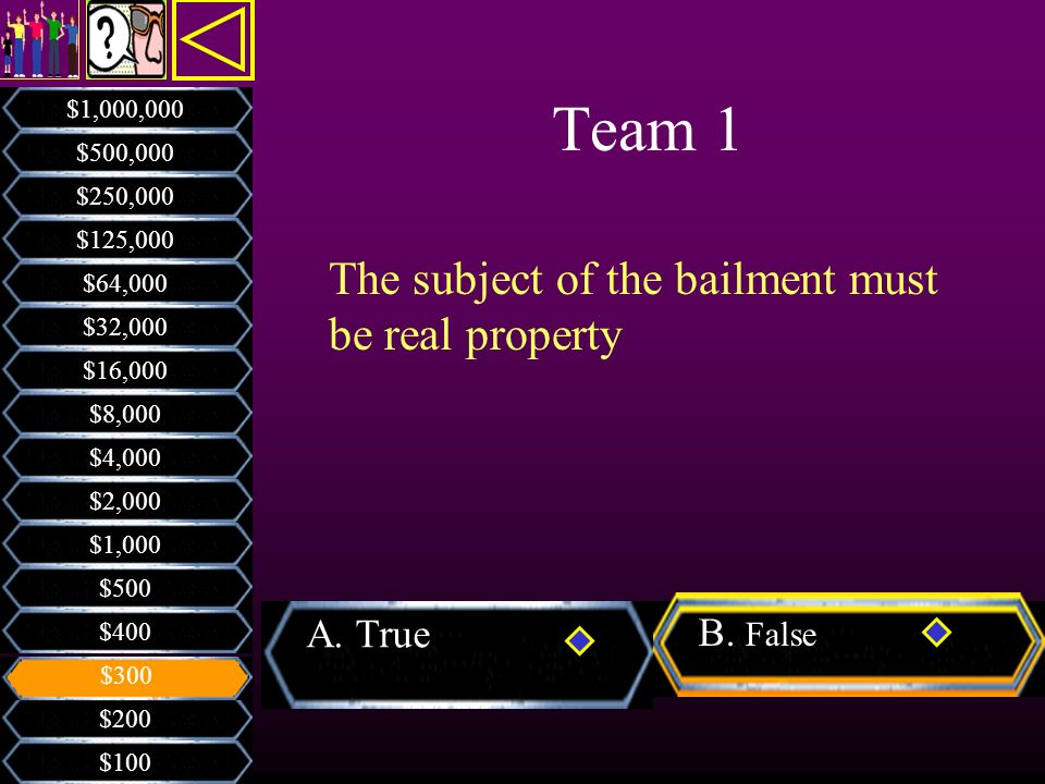 Team 1 The subject of the bailment must be real property A. True