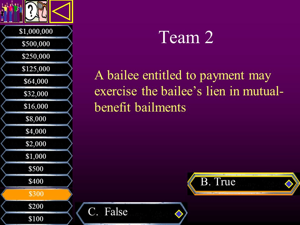 Team 2 $1,000,000. $500,000. $250,000. $125,000. A bailee entitled to payment may exercise the bailee's lien in mutual-benefit bailments.