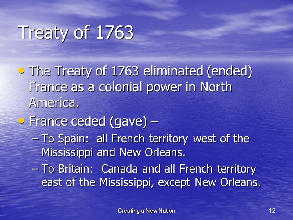 Treaty of 1763 The Treaty of 1763 eliminated (ended) France as a colonial power in North America. France ceded (gave) –