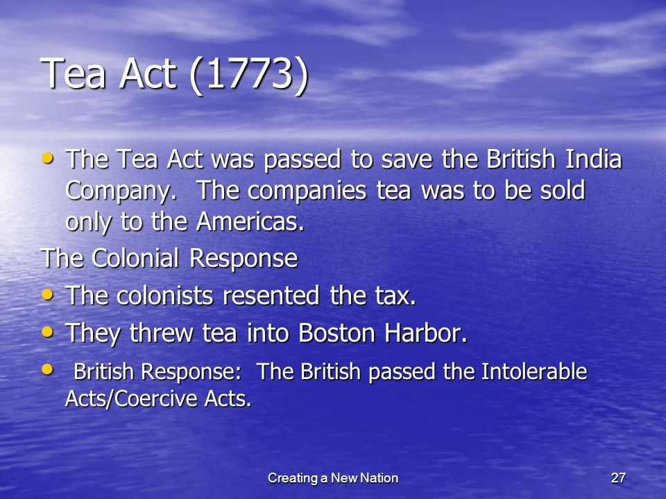 Tea Act (1773) The Tea Act was passed to save the British India Company. The companies tea was to be sold only to the Americas.