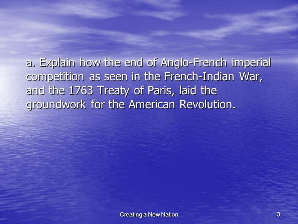 a. Explain how the end of Anglo-French imperial competition as seen in the French-Indian War, and the 1763 Treaty of Paris, laid the groundwork for the American Revolution.