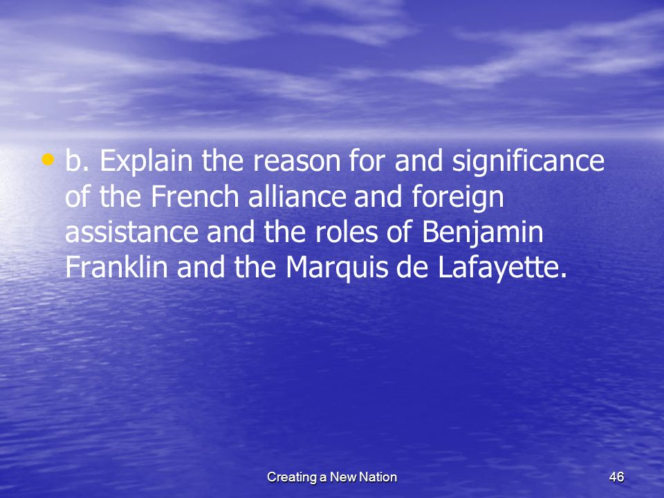 b. Explain the reason for and significance of the French alliance and foreign assistance and the roles of Benjamin Franklin and the Marquis de Lafayette.