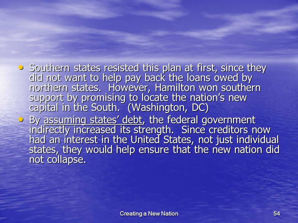 Southern states resisted this plan at first, since they did not want to help pay back the loans owed by northern states. However, Hamilton won southern support by promising to locate the nation's new capital in the South. (Washington, DC)