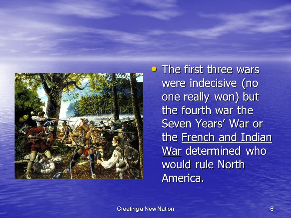 The first three wars were indecisive (no one really won) but the fourth war the Seven Years' War or the French and Indian War determined who would rule North America.