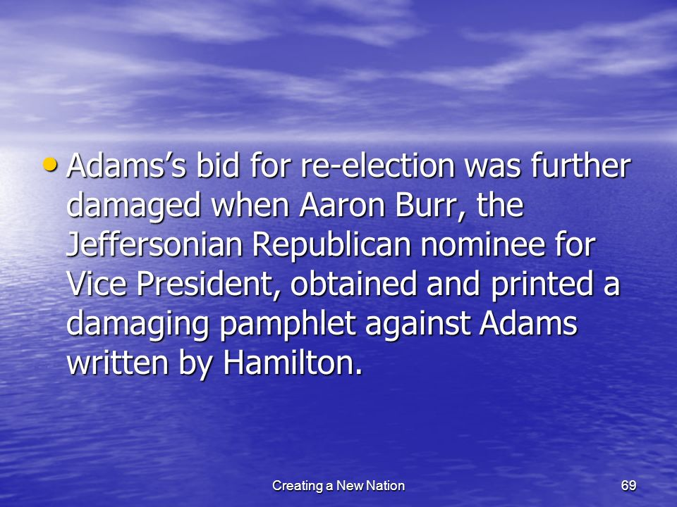 Adams's bid for re-election was further damaged when Aaron Burr, the Jeffersonian Republican nominee for Vice President, obtained and printed a damaging pamphlet against Adams written by Hamilton.