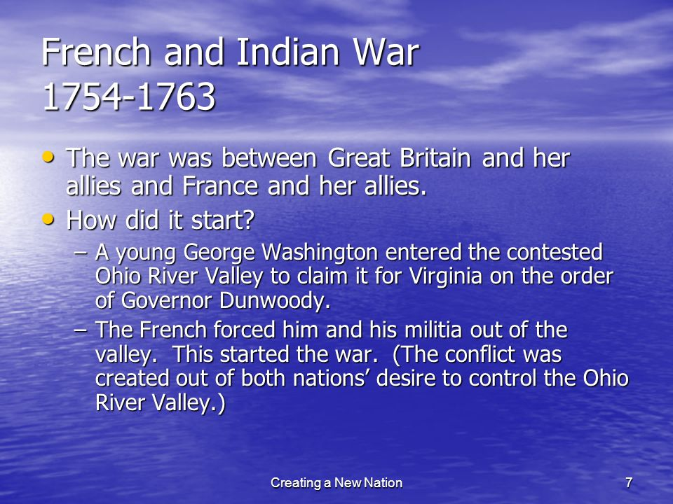 French and Indian War 1754-1763 The war was between Great Britain and her allies and France and her allies.