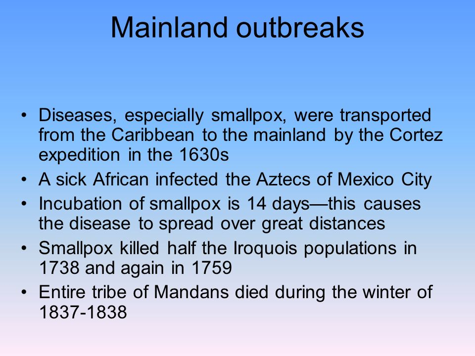 Mainland outbreaks Diseases, especially smallpox, were transported from the Caribbean to the mainland by the Cortez expedition in the 1630s.