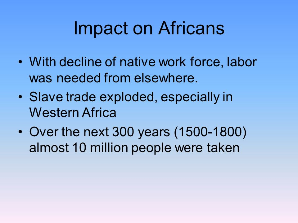 Impact on Africans With decline of native work force, labor was needed from elsewhere. Slave trade exploded, especially in Western Africa.
