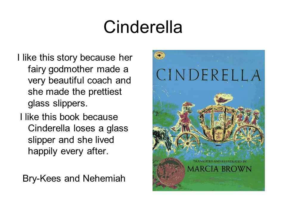 Cinderella I like this story because her fairy godmother made a very beautiful coach and she made the prettiest glass slippers.