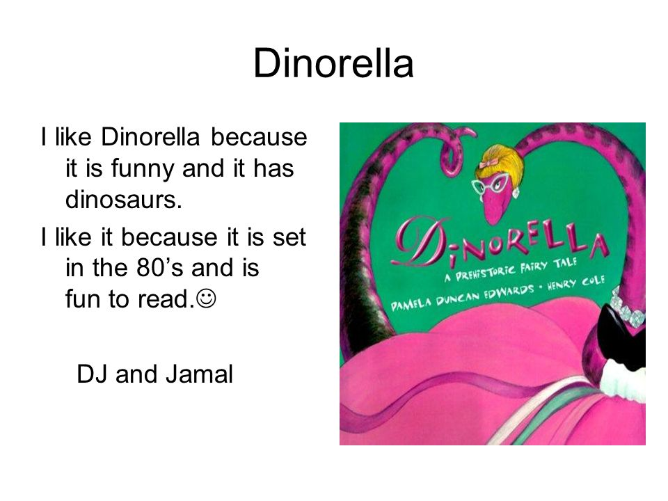 Dinorella I like Dinorella because it is funny and it has dinosaurs.