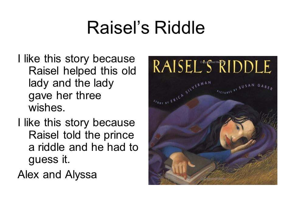 Raisel's Riddle I like this story because Raisel helped this old lady and the lady gave her three wishes.