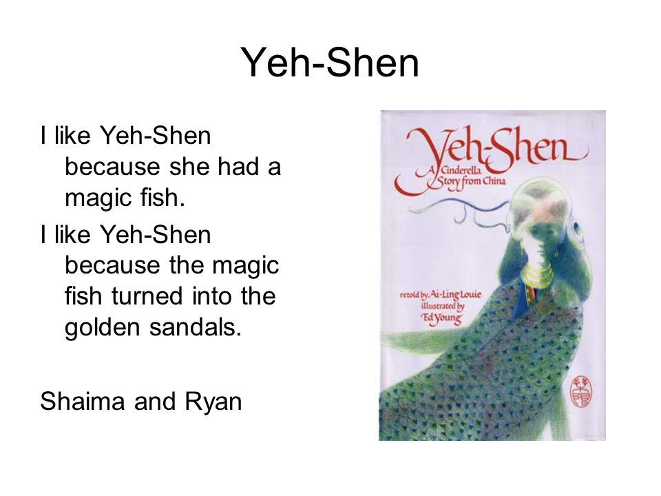 Yeh-Shen I like Yeh-Shen because she had a magic fish.