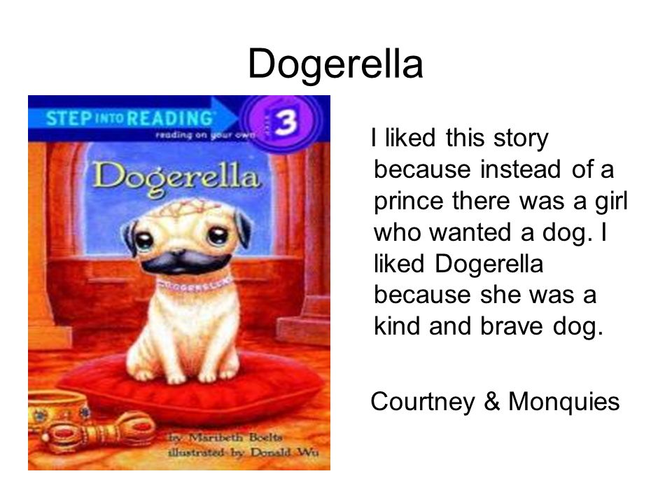 Dogerella I liked this story because instead of a prince there was a girl who wanted a dog. I liked Dogerella because she was a kind and brave dog.