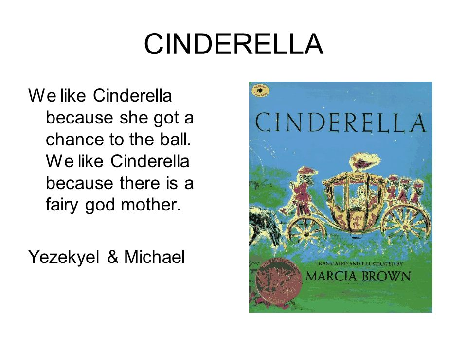 CINDERELLA We like Cinderella because she got a chance to the ball. We like Cinderella because there is a fairy god mother.