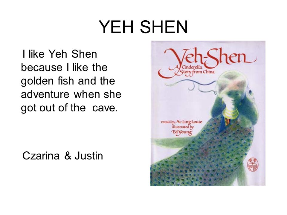 YEH SHEN I like Yeh Shen because I like the golden fish and the adventure when she got out of the cave.