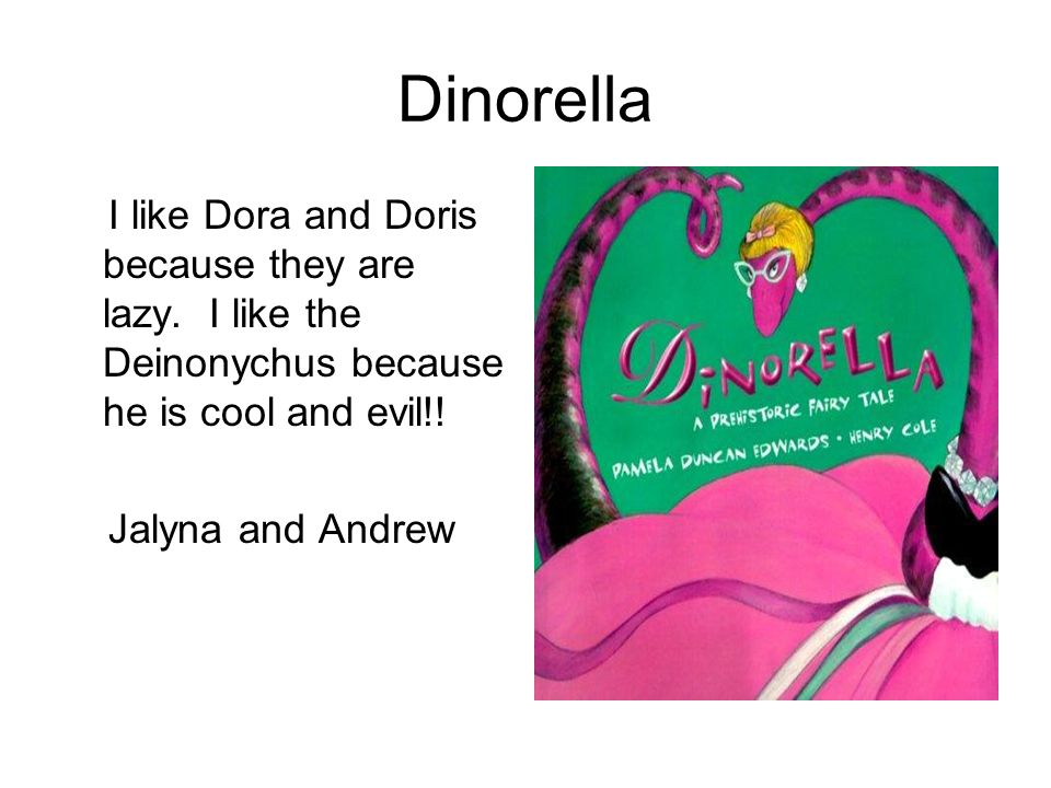 Dinorella I like Dora and Doris because they are lazy. I like the Deinonychus because he is cool and evil!!