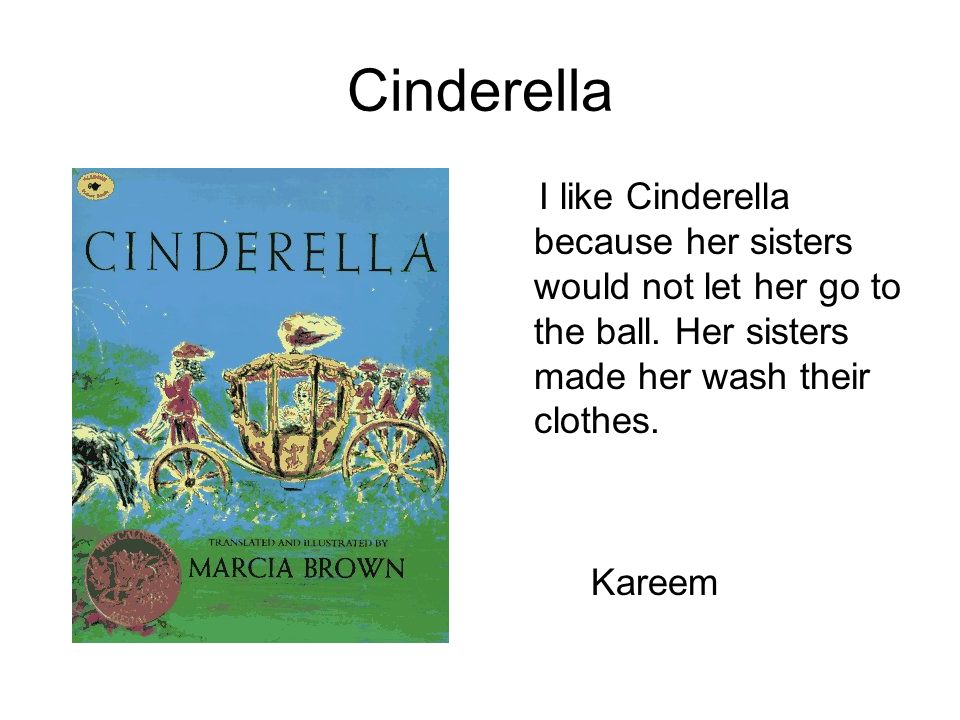 Cinderella I like Cinderella because her sisters would not let her go to the ball. Her sisters made her wash their clothes.
