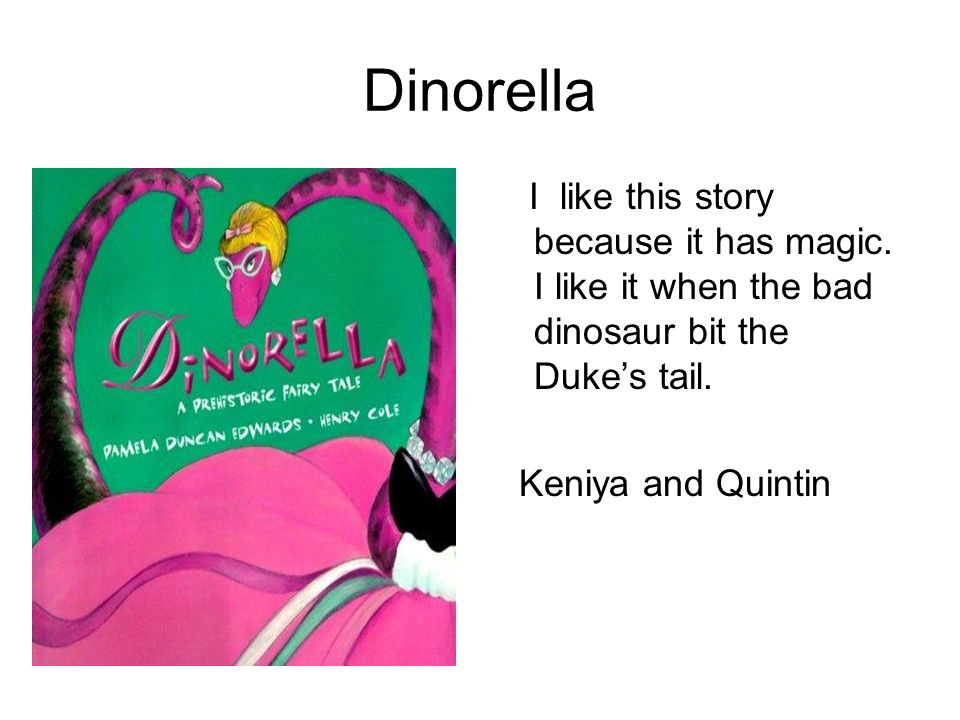 Dinorella I like this story because it has magic. I like it when the bad dinosaur bit the Duke's tail.
