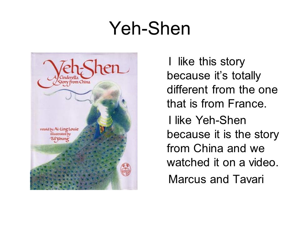 Yeh-Shen I like this story because it's totally different from the one that is from France.