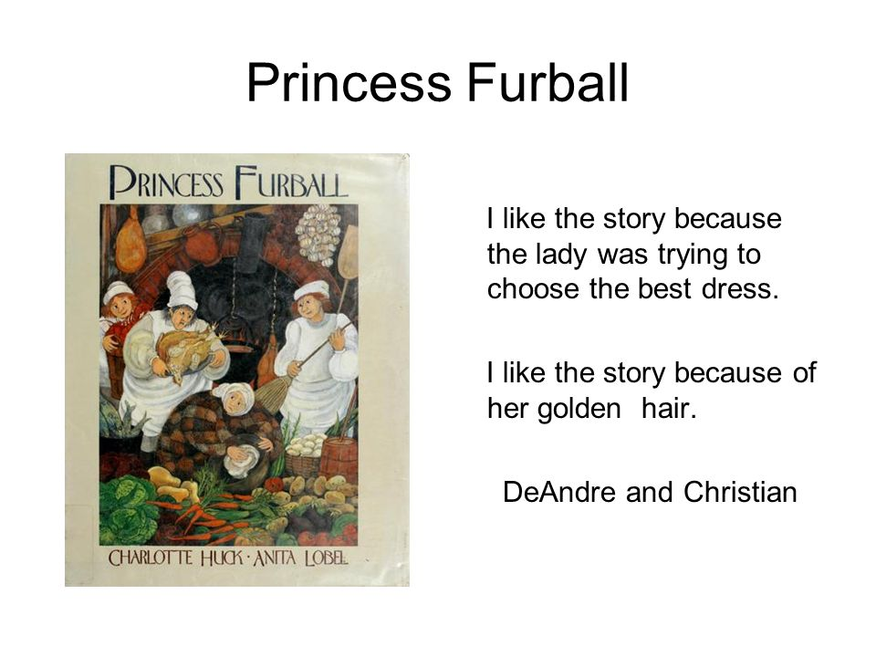 Princess Furball I like the story because the lady was trying to choose the best dress. I like the story because of her golden hair.