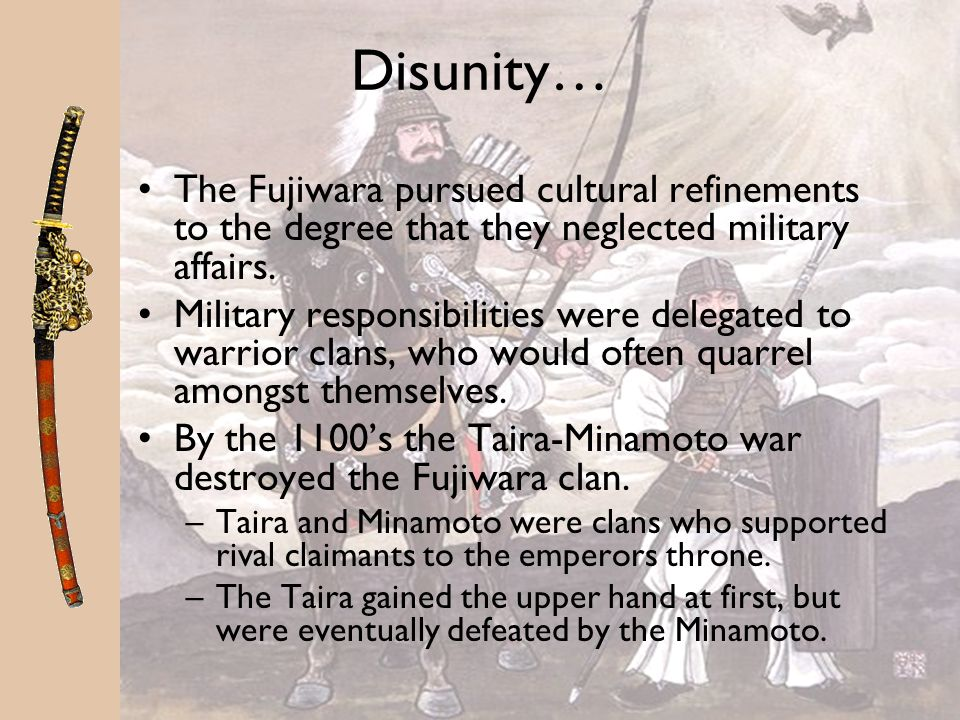 Disunity… The Fujiwara pursued cultural refinements to the degree that they neglected military affairs.