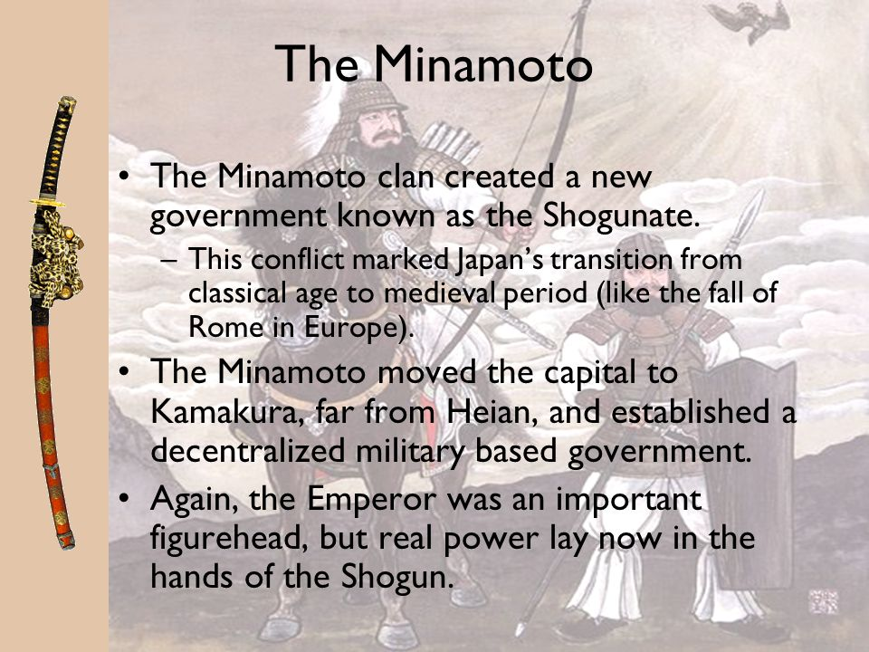 The Minamoto The Minamoto clan created a new government known as the Shogunate.