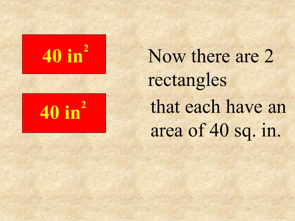 40 in2 Now there are 2 rectangles that each have an area of 40 sq. in.