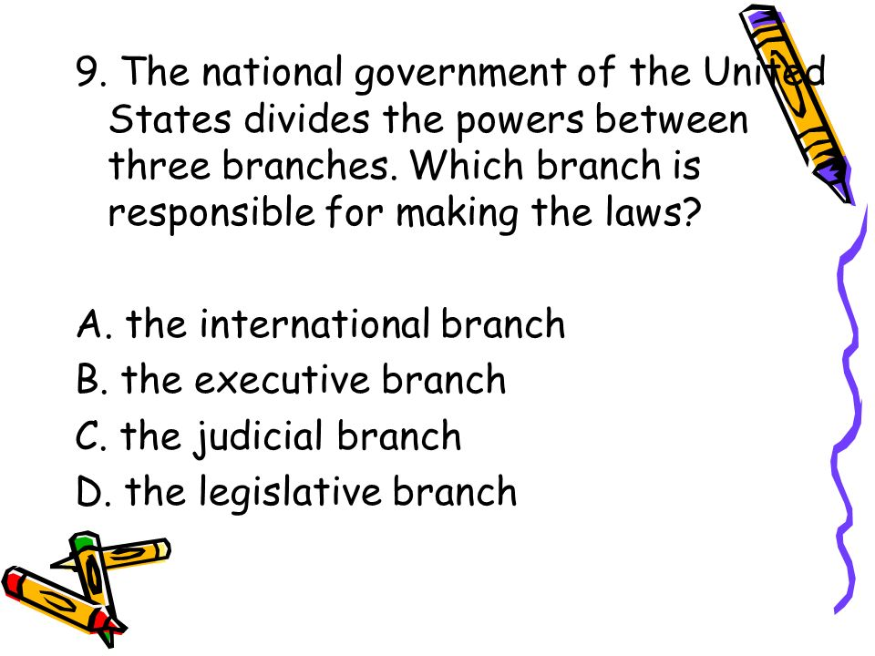 9. The national government of the United States divides the powers between three branches. Which branch is responsible for making the laws