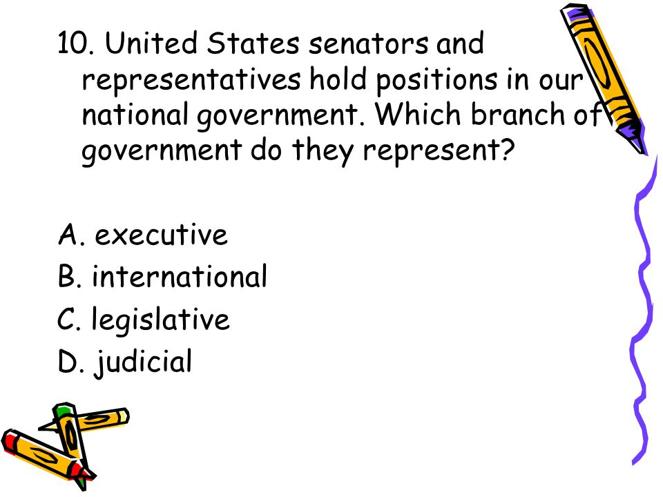 10. United States senators and representatives hold positions in our national government. Which branch of government do they represent