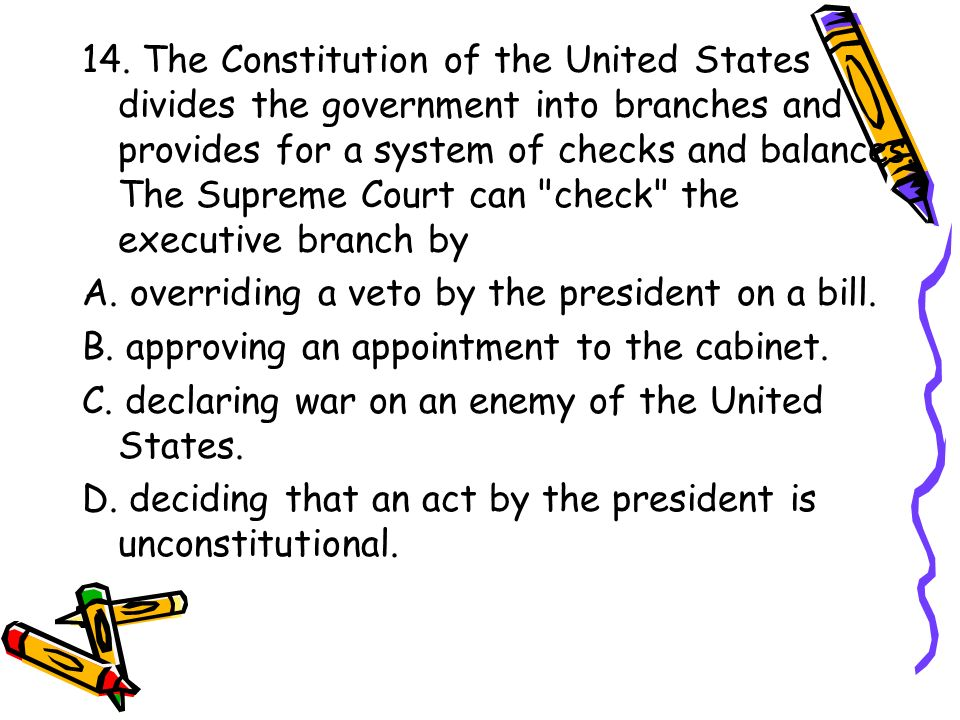 14. The Constitution of the United States divides the government into branches and provides for a system of checks and balances. The Supreme Court can check the executive branch by
