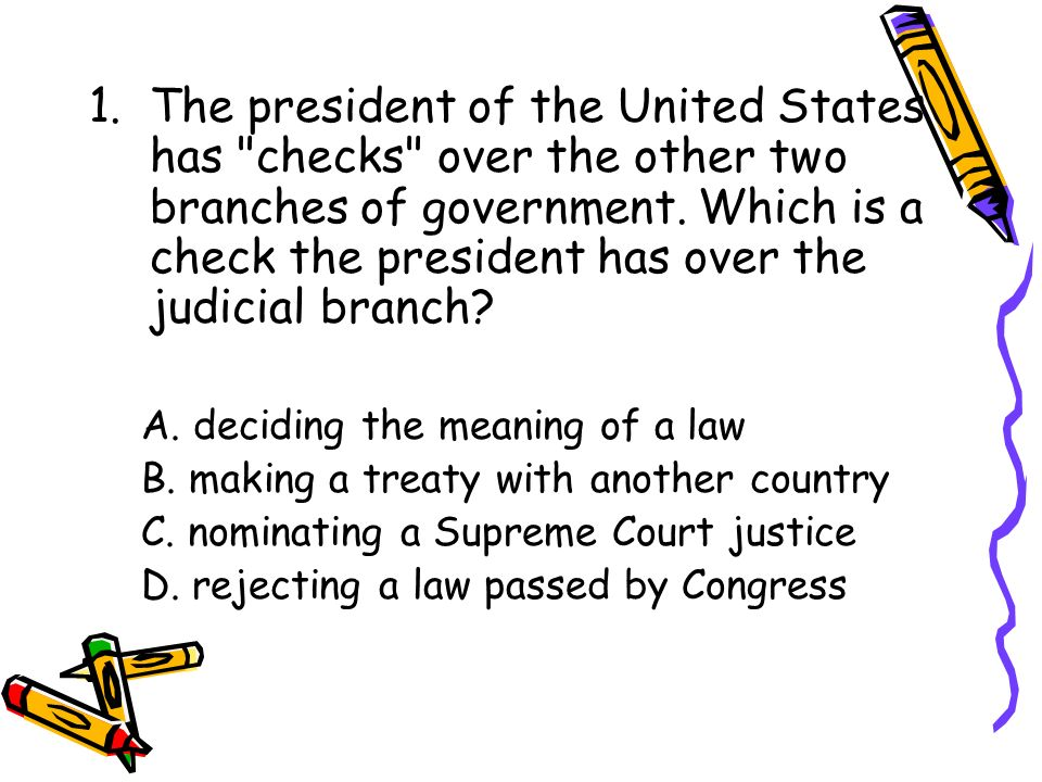The president of the United States has checks over the other two branches of government. Which is a check the president has over the judicial branch