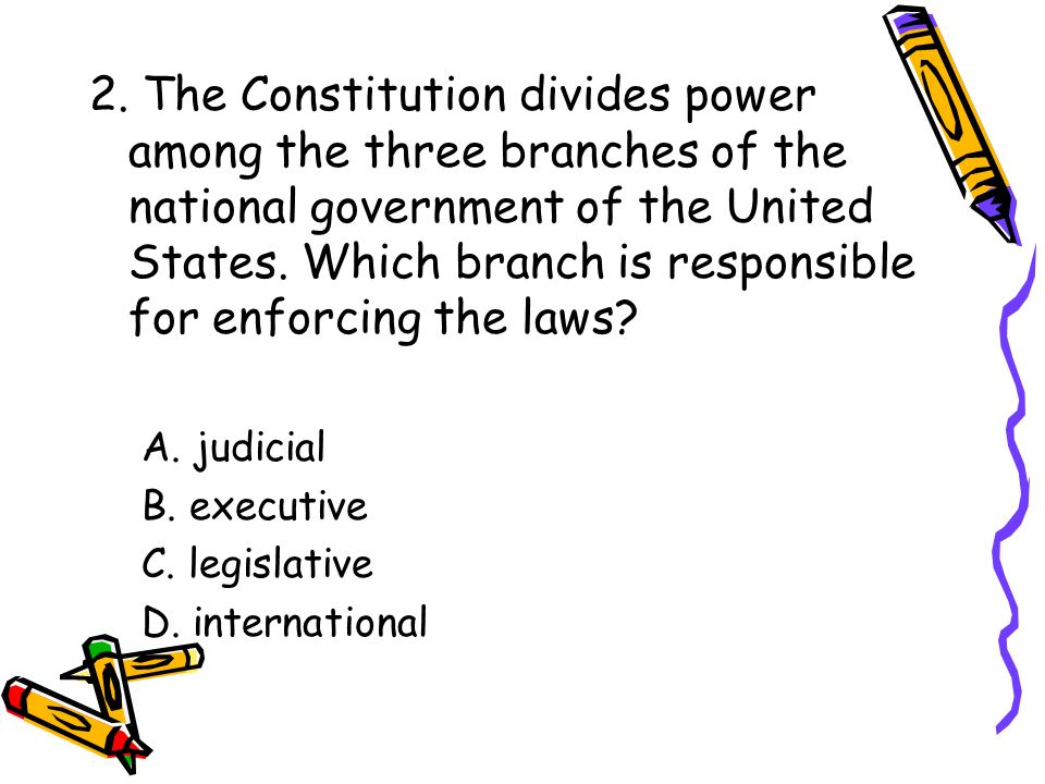 2. The Constitution divides power among the three branches of the national government of the United States. Which branch is responsible for enforcing the laws