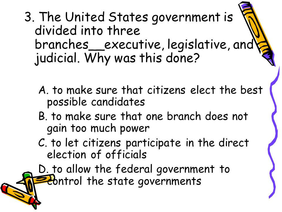 3. The United States government is divided into three branches__executive, legislative, and judicial. Why was this done