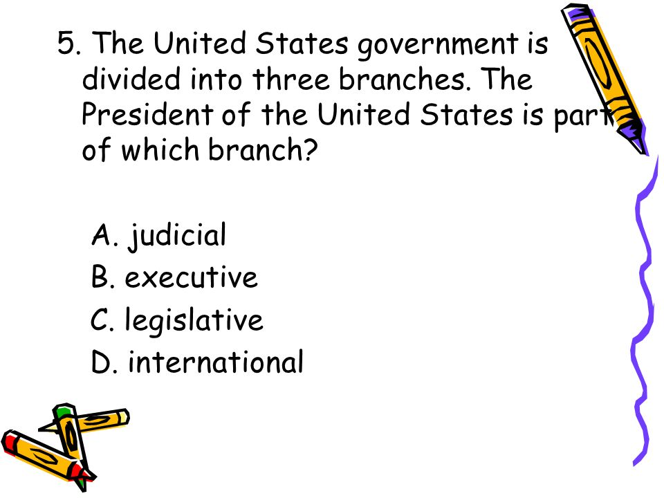 5. The United States government is divided into three branches