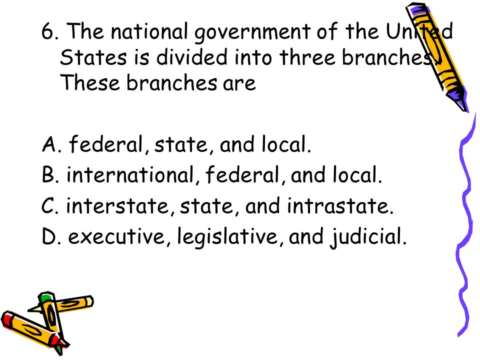 6. The national government of the United States is divided into three branches. These branches are