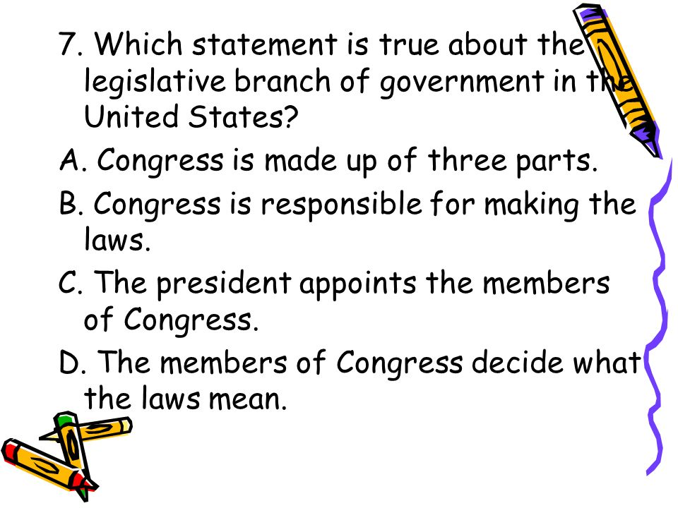 7. Which statement is true about the legislative branch of government in the United States
