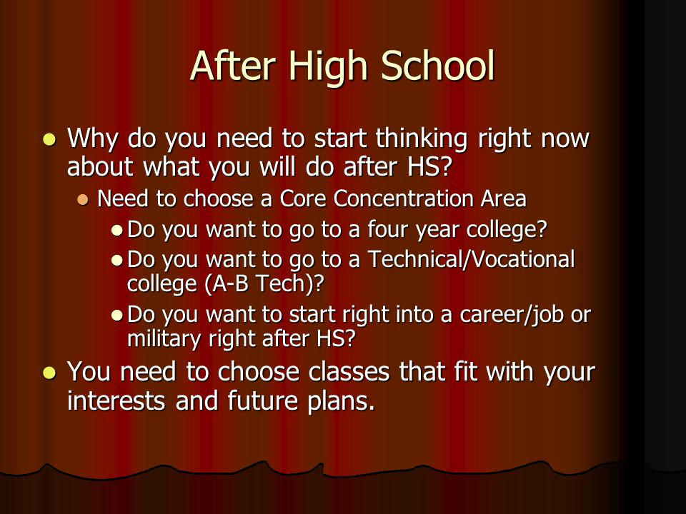 After High School Why do you need to start thinking right now about what you will do after HS Need to choose a Core Concentration Area.