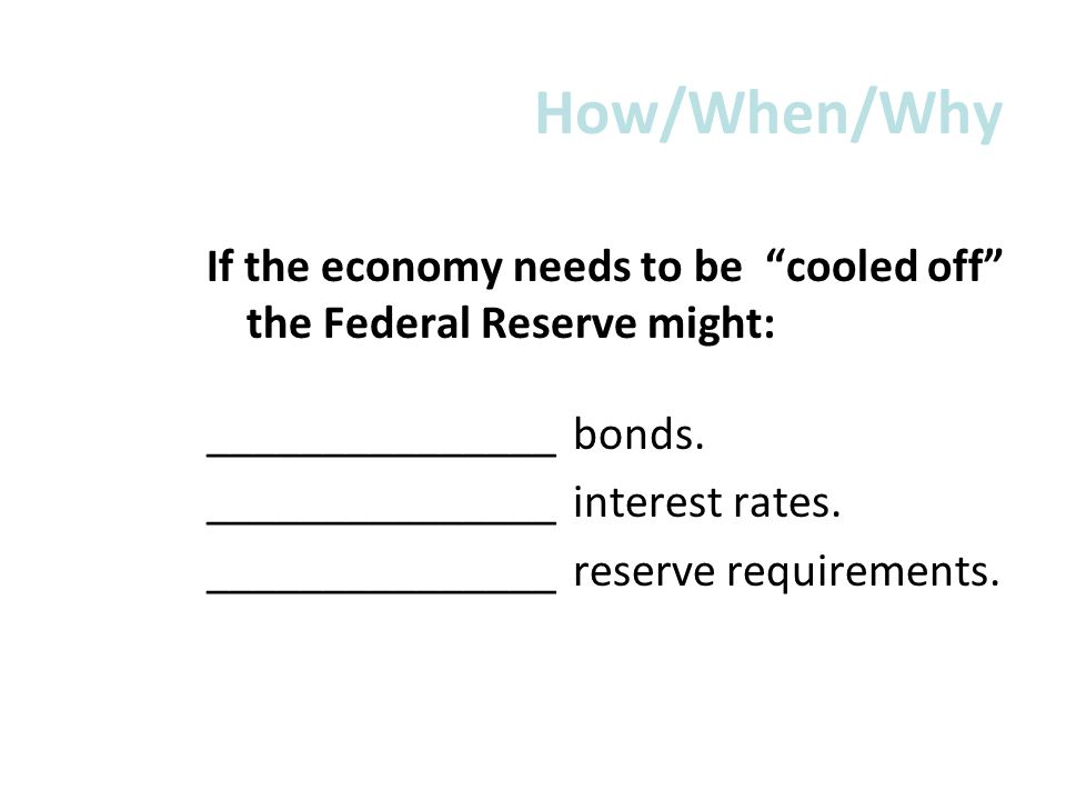 How/When/Why If the economy needs to be cooled off the Federal Reserve might: _______________ bonds.
