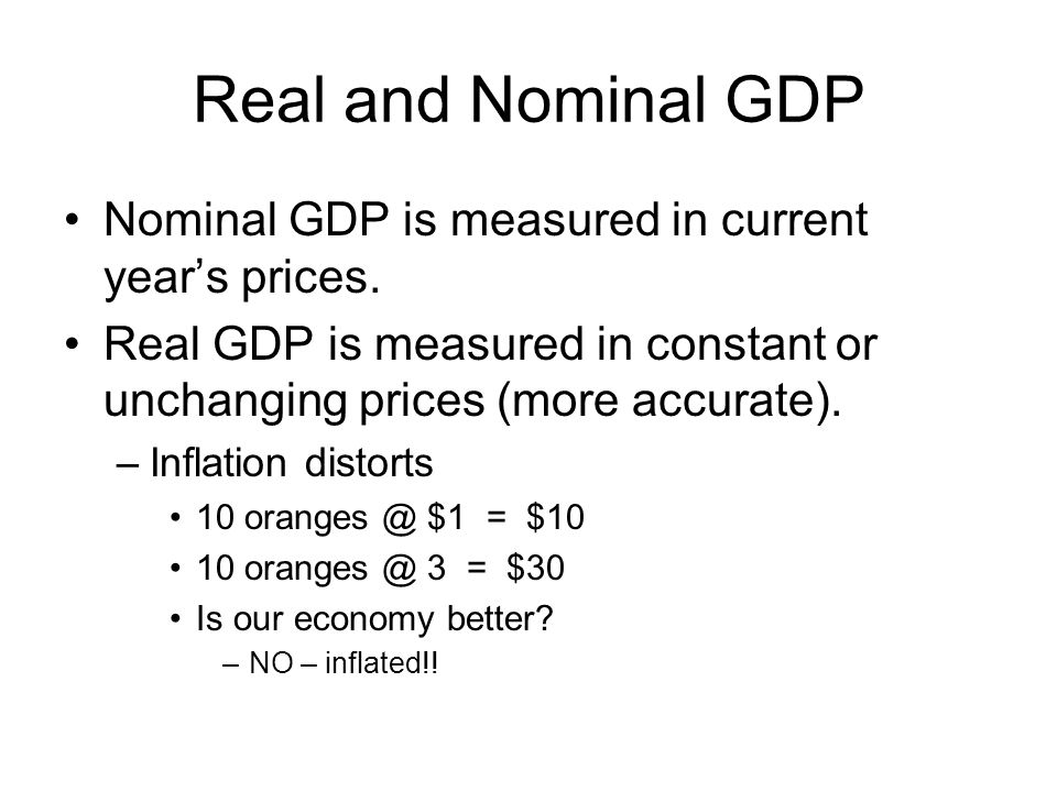 Real and Nominal GDP Nominal GDP is measured in current year's prices.
