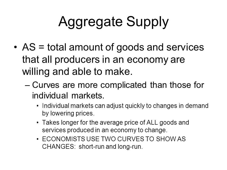Aggregate Supply AS = total amount of goods and services that all producers in an economy are willing and able to make.