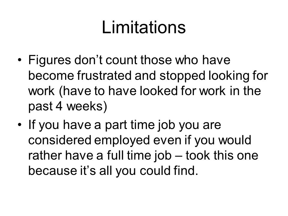Limitations Figures don't count those who have become frustrated and stopped looking for work (have to have looked for work in the past 4 weeks)