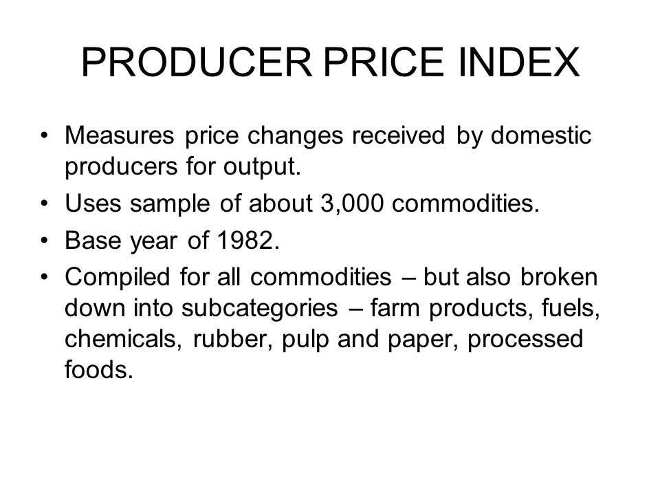PRODUCER PRICE INDEX Measures price changes received by domestic producers for output. Uses sample of about 3,000 commodities.