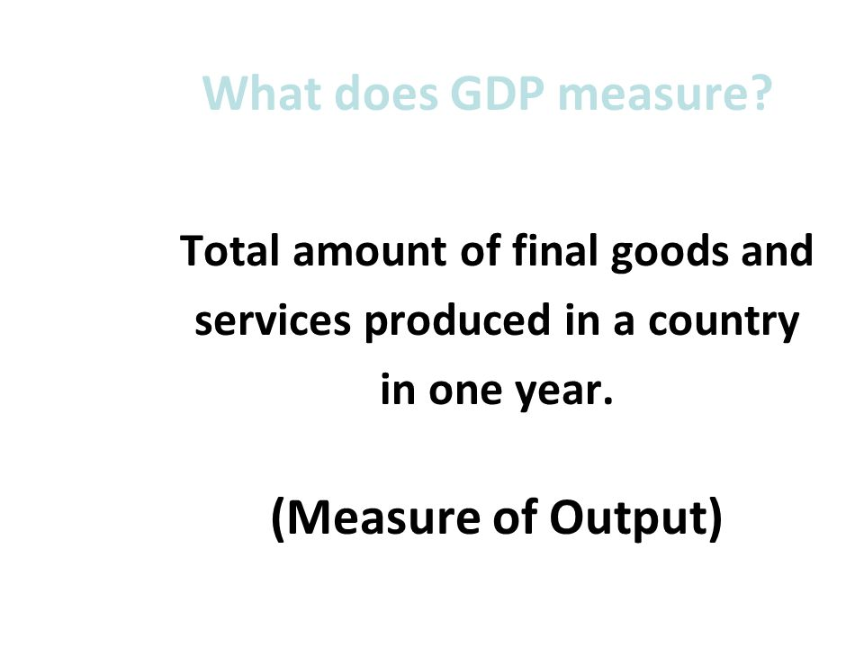Total amount of final goods and services produced in a country