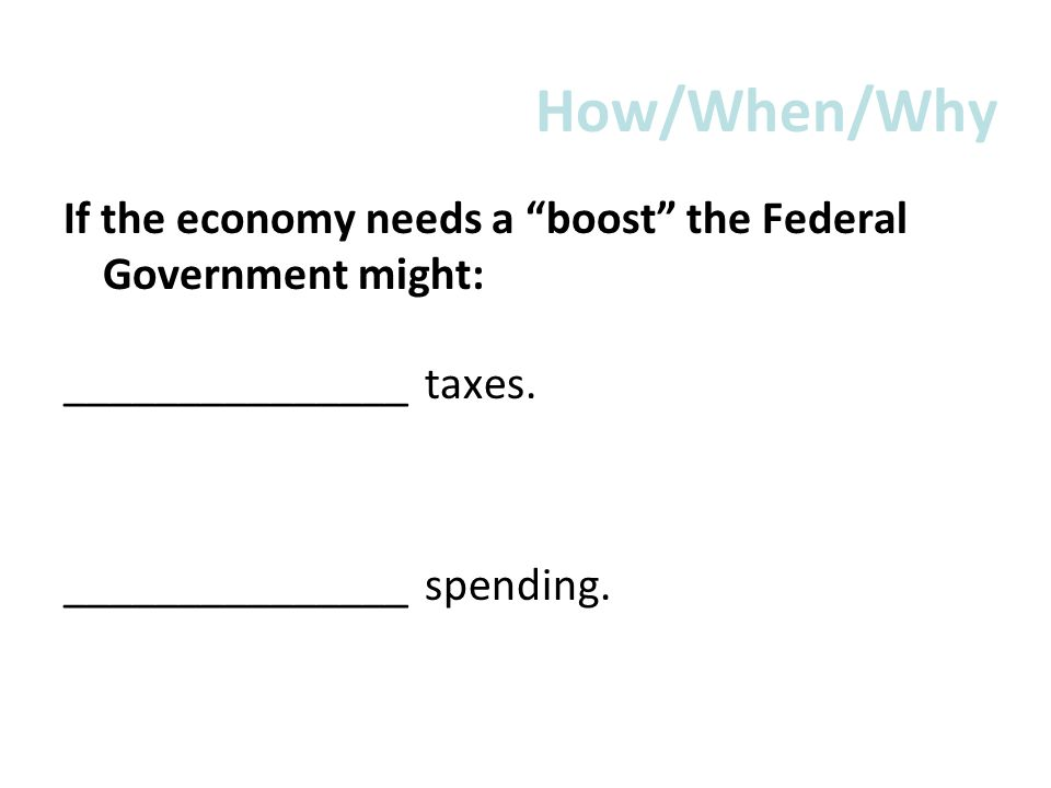 How/When/Why If the economy needs a boost the Federal Government might: _______________ taxes.
