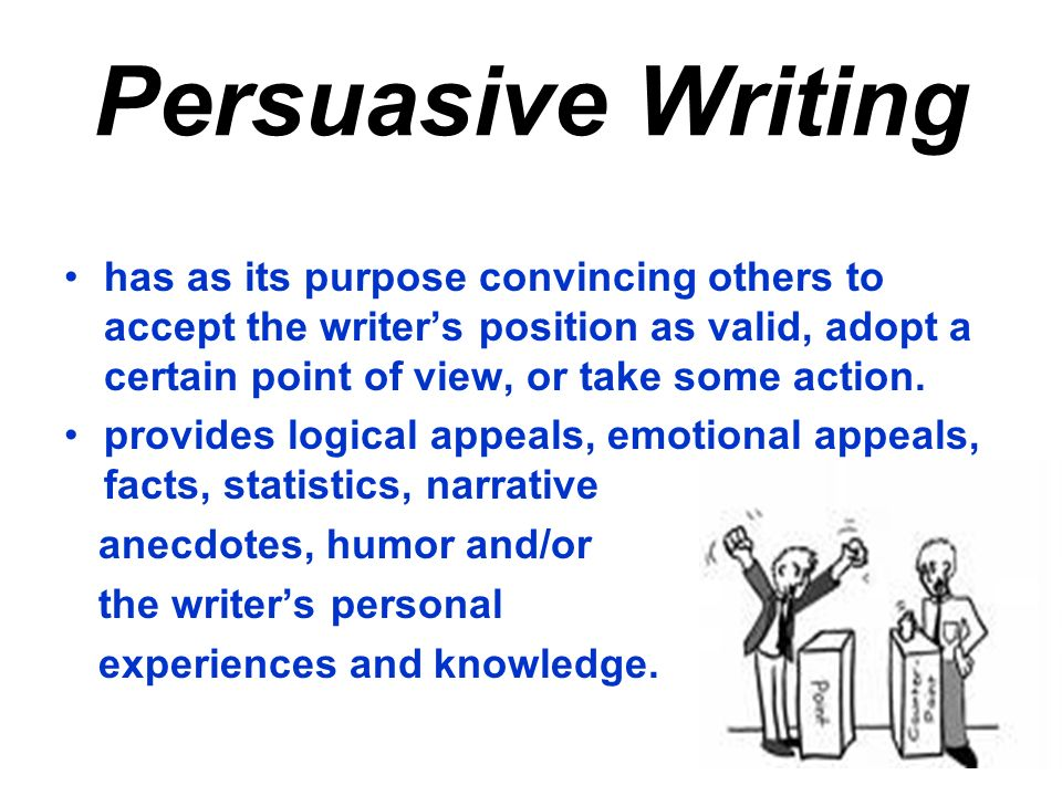 Persuasive Writing has as its purpose convincing others to accept the writer's position as valid, adopt a certain point of view, or take some action.