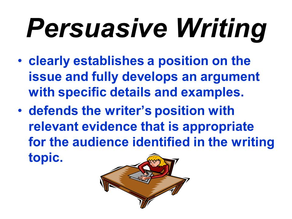 Persuasive Writing clearly establishes a position on the issue and fully develops an argument with specific details and examples.