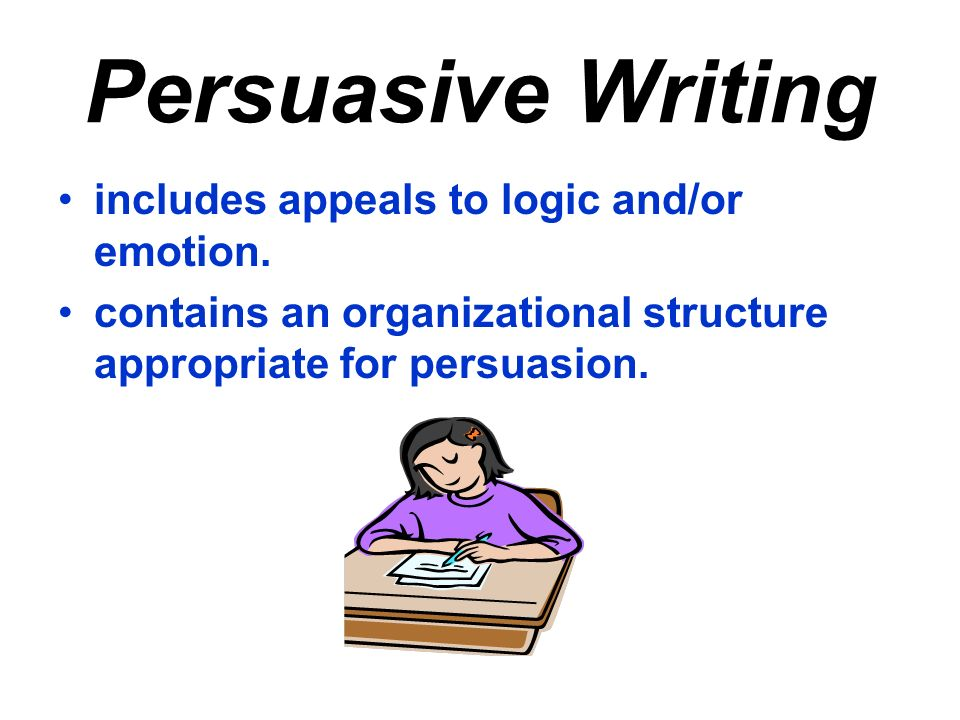 Persuasive Writing includes appeals to logic and/or emotion.