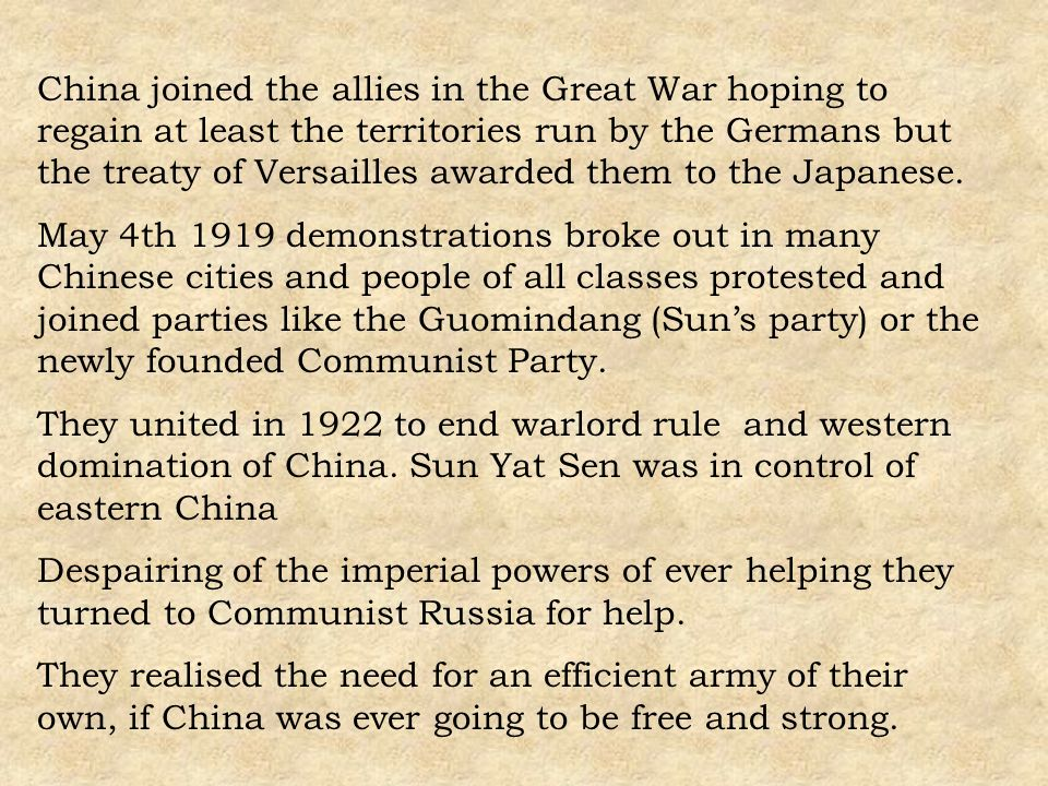 China joined the allies in the Great War hoping to regain at least the territories run by the Germans but the treaty of Versailles awarded them to the Japanese.