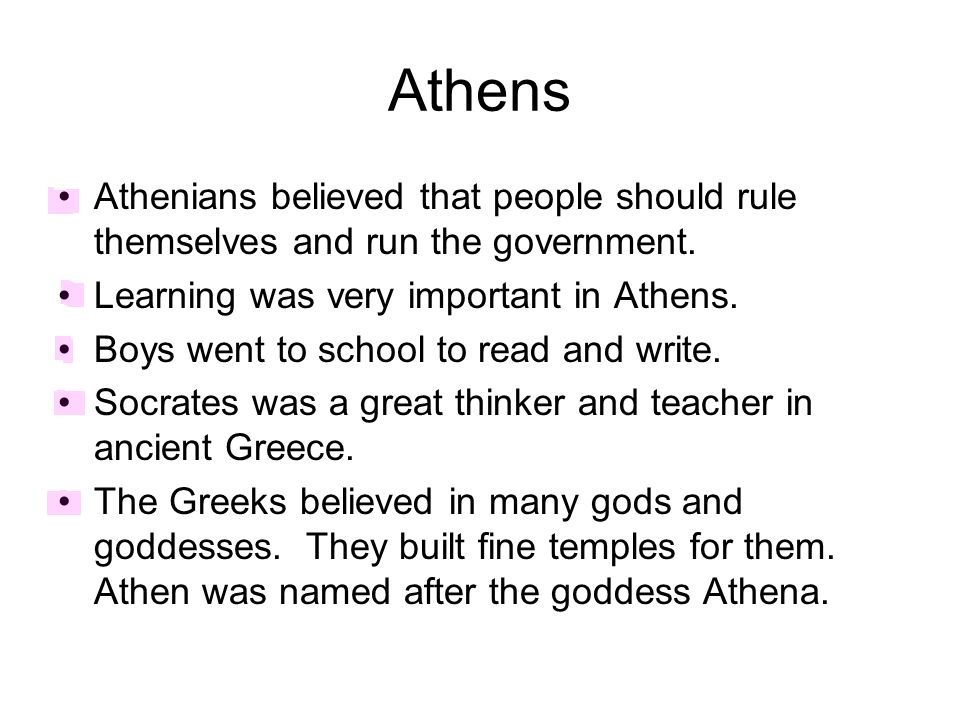 Athens Athenians believed that people should rule themselves and run the government. Learning was very important in Athens.