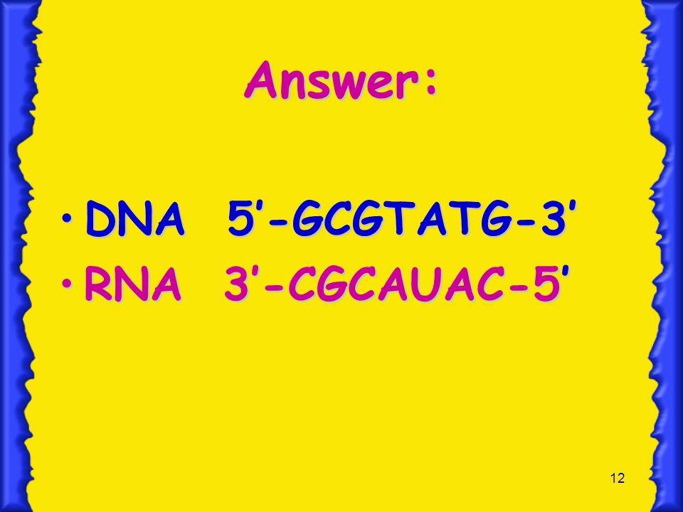 Answer: DNA 5'-GCGTATG-3' RNA 3'-CGCAUAC-5'